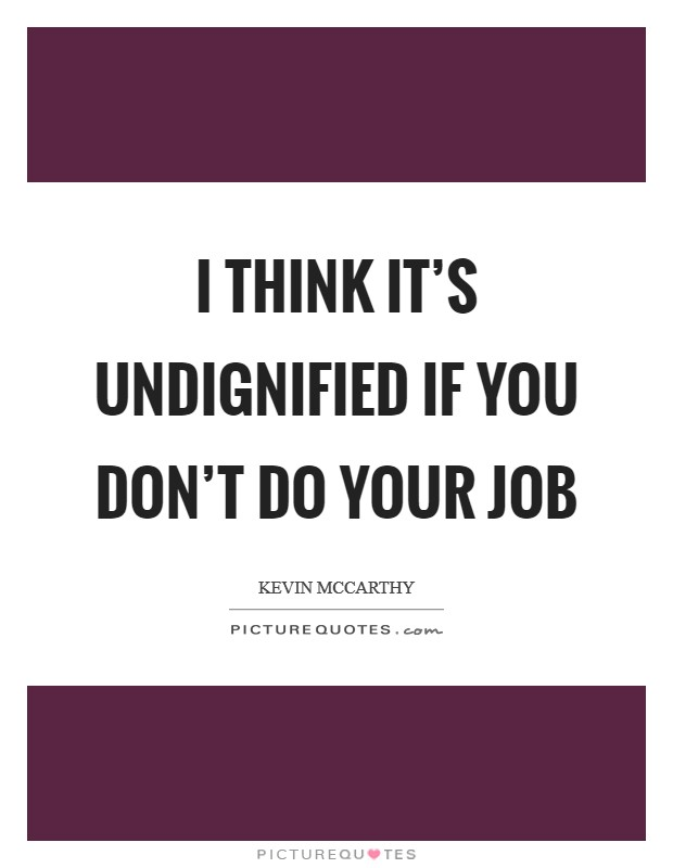 I think it's undignified if you don't do your job Picture Quote #1