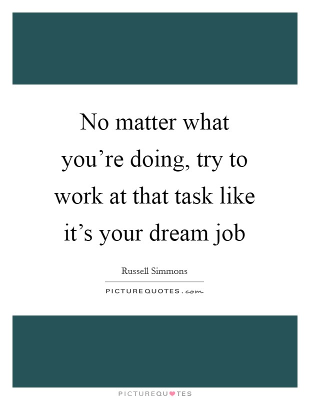 No matter what you're doing, try to work at that task like it's your dream job Picture Quote #1