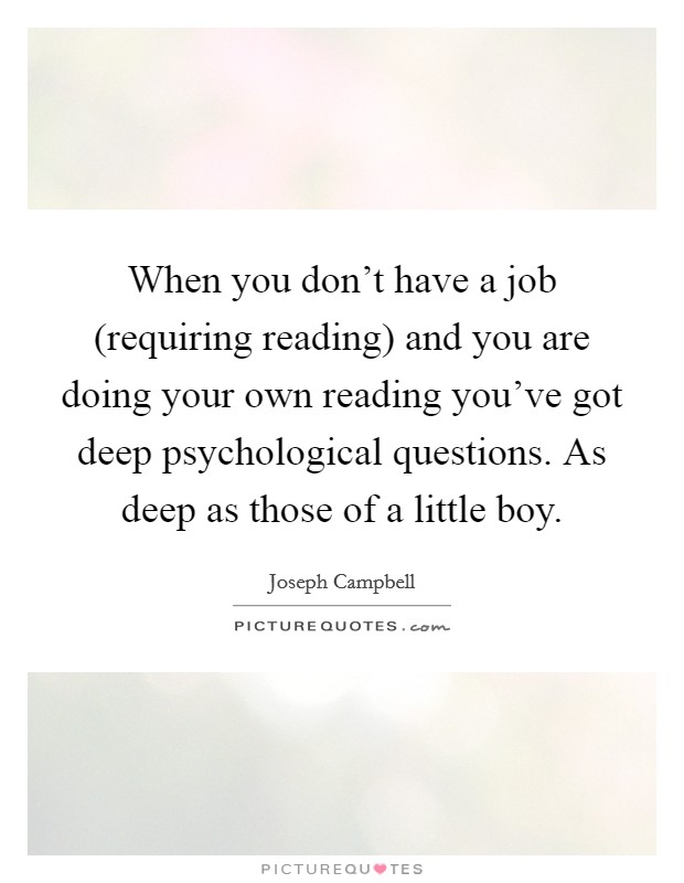 When you don't have a job (requiring reading) and you are doing your own reading you've got deep psychological questions. As deep as those of a little boy Picture Quote #1