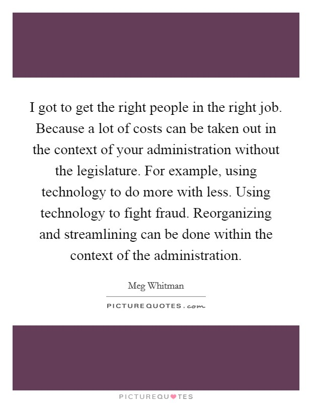I got to get the right people in the right job. Because a lot of costs can be taken out in the context of your administration without the legislature. For example, using technology to do more with less. Using technology to fight fraud. Reorganizing and streamlining can be done within the context of the administration Picture Quote #1