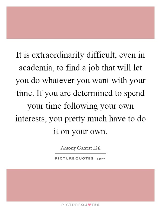 It is extraordinarily difficult, even in academia, to find a job that will let you do whatever you want with your time. If you are determined to spend your time following your own interests, you pretty much have to do it on your own Picture Quote #1