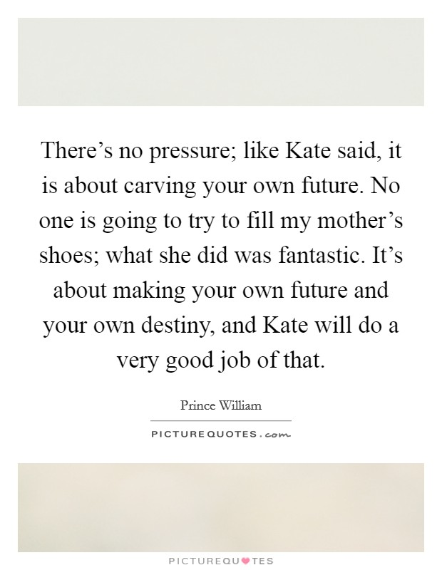 There's no pressure; like Kate said, it is about carving your own future. No one is going to try to fill my mother's shoes; what she did was fantastic. It's about making your own future and your own destiny, and Kate will do a very good job of that Picture Quote #1