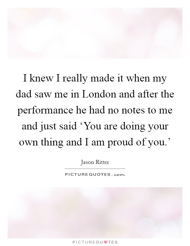 I knew I really made it when my dad saw me in London and after the performance he had no notes to me and just said 'You are doing your own thing and I am proud of you.' Picture Quote #1