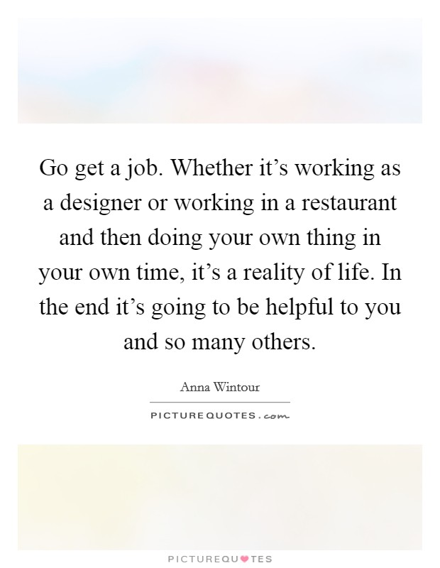 Go get a job. Whether it's working as a designer or working in a restaurant and then doing your own thing in your own time, it's a reality of life. In the end it's going to be helpful to you and so many others Picture Quote #1