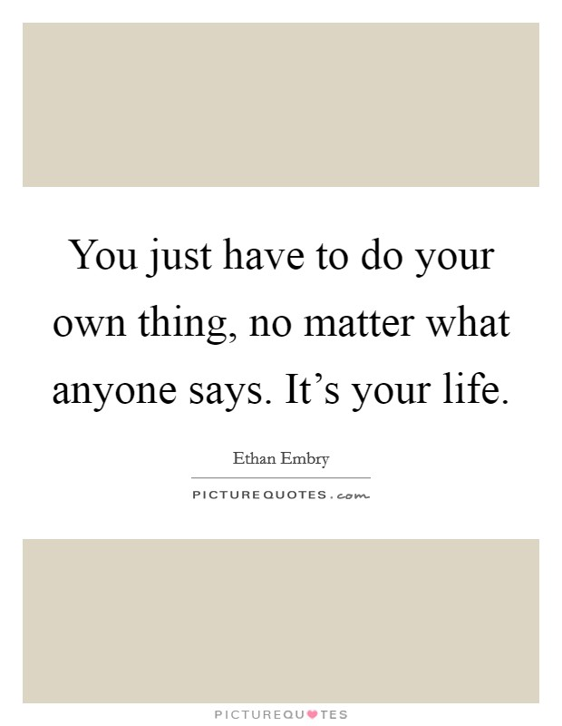 You just have to do your own thing, no matter what anyone says. It's your life Picture Quote #1