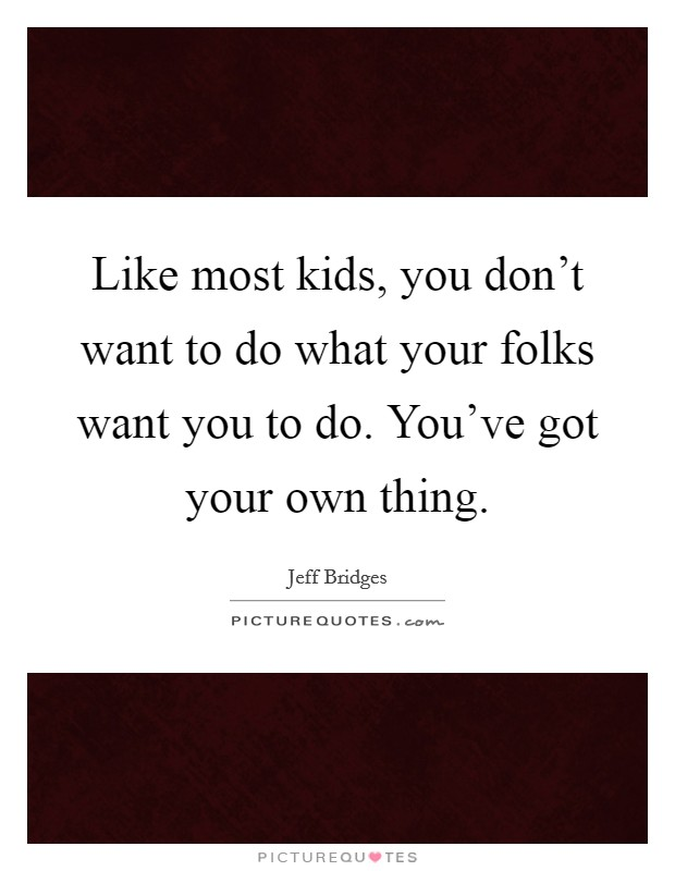 Like most kids, you don't want to do what your folks want you to do. You've got your own thing Picture Quote #1