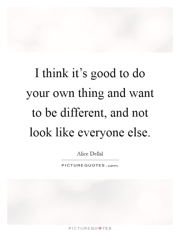 I think it's good to do your own thing and want to be different, and not look like everyone else Picture Quote #1