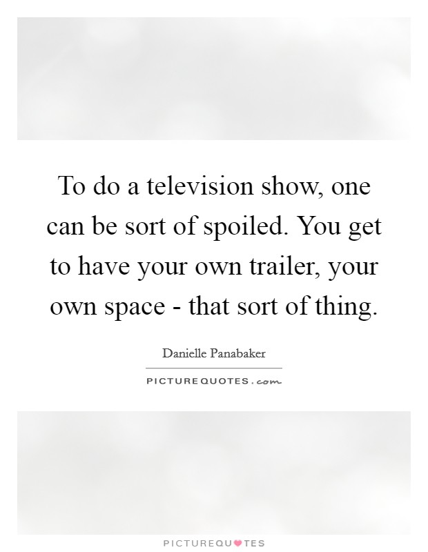 To do a television show, one can be sort of spoiled. You get to have your own trailer, your own space - that sort of thing Picture Quote #1