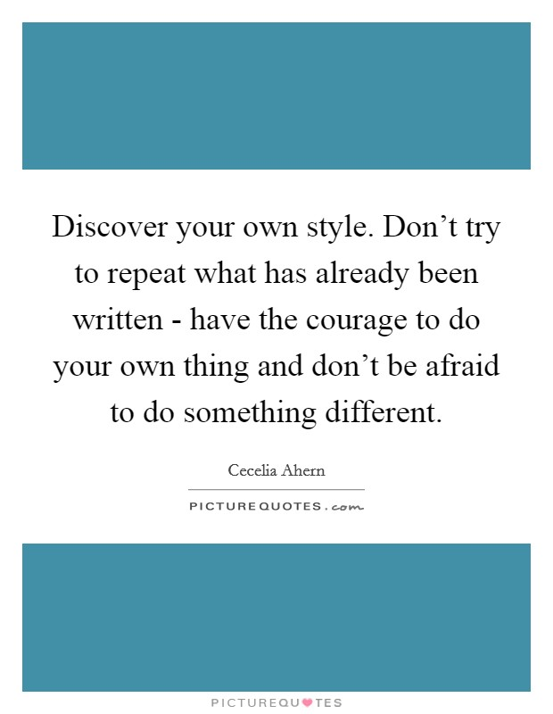 Discover your own style. Don't try to repeat what has already been written - have the courage to do your own thing and don't be afraid to do something different Picture Quote #1