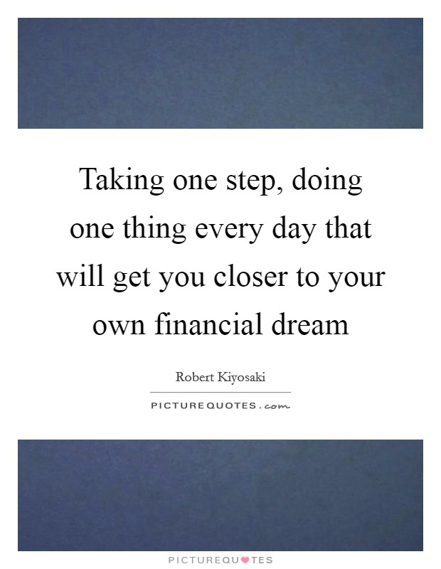 Taking one step, doing one thing every day that will get you closer to your own financial dream Picture Quote #1