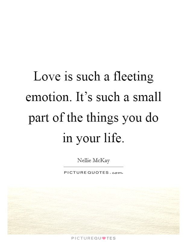 Love is such a fleeting emotion. It's such a small part of the things you do in your life Picture Quote #1
