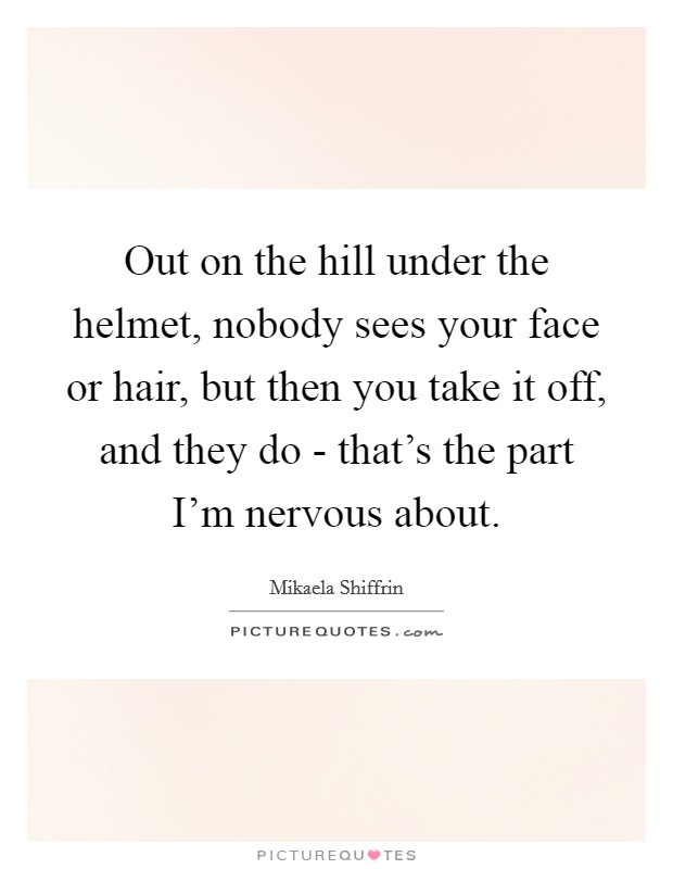 Out on the hill under the helmet, nobody sees your face or hair, but then you take it off, and they do - that's the part I'm nervous about Picture Quote #1