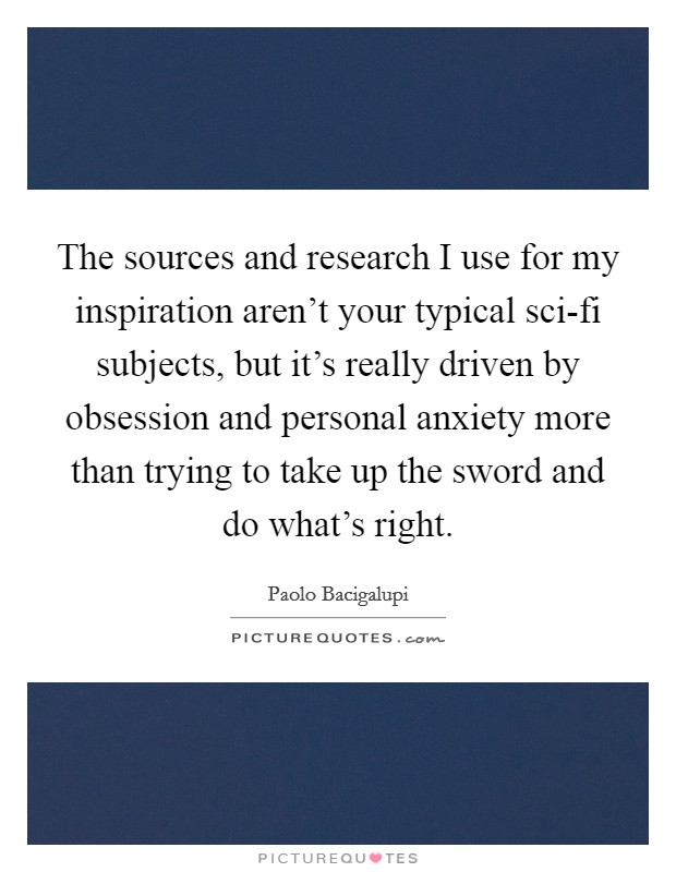 The sources and research I use for my inspiration aren't your typical sci-fi subjects, but it's really driven by obsession and personal anxiety more than trying to take up the sword and do what's right Picture Quote #1