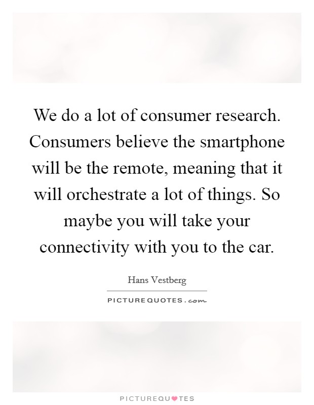 We do a lot of consumer research. Consumers believe the smartphone will be the remote, meaning that it will orchestrate a lot of things. So maybe you will take your connectivity with you to the car Picture Quote #1