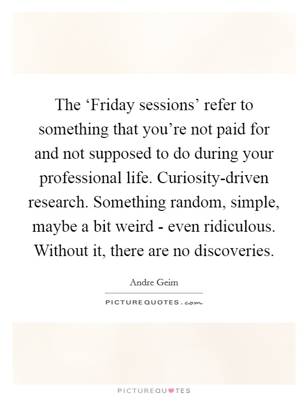 The 'Friday sessions' refer to something that you're not paid for and not supposed to do during your professional life. Curiosity-driven research. Something random, simple, maybe a bit weird - even ridiculous. Without it, there are no discoveries Picture Quote #1