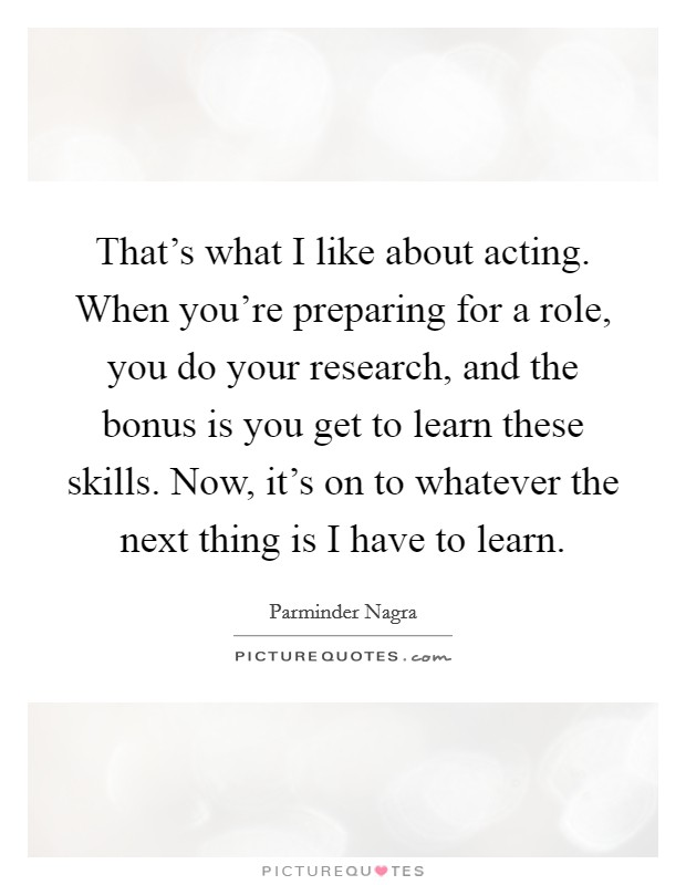 That's what I like about acting. When you're preparing for a role, you do your research, and the bonus is you get to learn these skills. Now, it's on to whatever the next thing is I have to learn. Picture Quote #1