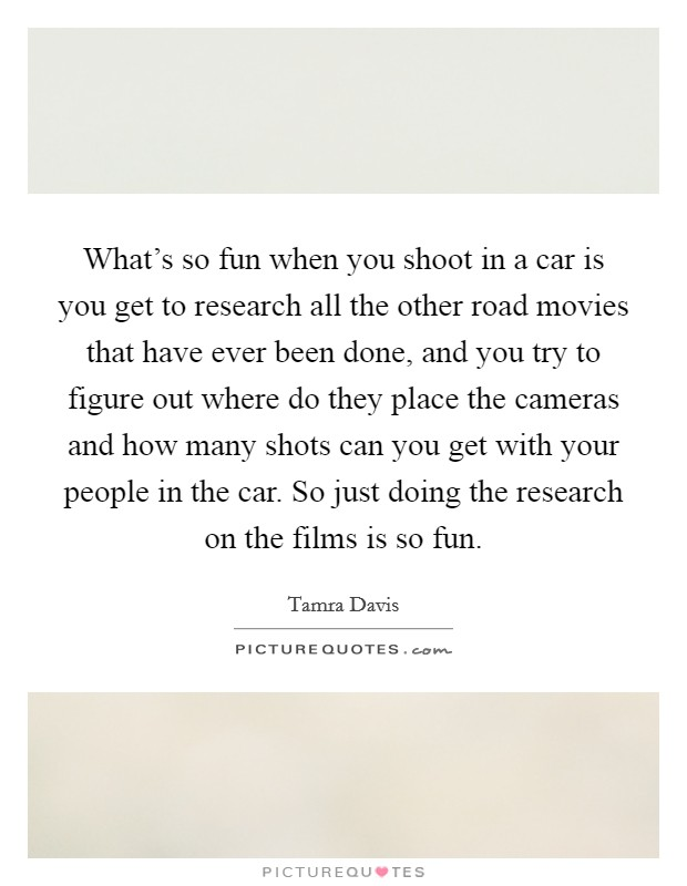 What's so fun when you shoot in a car is you get to research all the other road movies that have ever been done, and you try to figure out where do they place the cameras and how many shots can you get with your people in the car. So just doing the research on the films is so fun Picture Quote #1