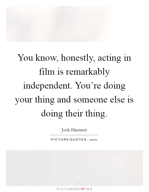 You know, honestly, acting in film is remarkably independent. You're doing your thing and someone else is doing their thing Picture Quote #1