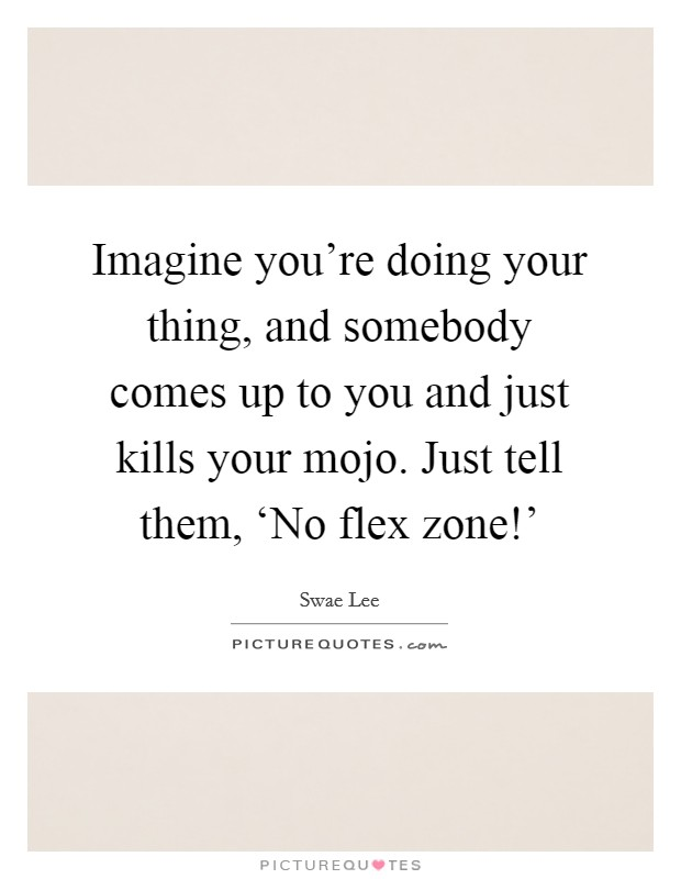 Imagine you're doing your thing, and somebody comes up to you and just kills your mojo. Just tell them, 'No flex zone!' Picture Quote #1