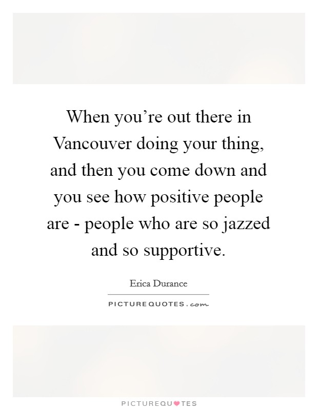 When you're out there in Vancouver doing your thing, and then you come down and you see how positive people are - people who are so jazzed and so supportive. Picture Quote #1