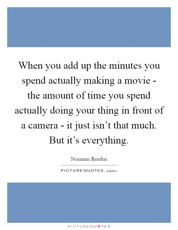 When you add up the minutes you spend actually making a movie - the amount of time you spend actually doing your thing in front of a camera - it just isn't that much. But it's everything Picture Quote #1