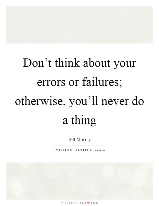 Don't think about your errors or failures; otherwise, you'll never do a thing Picture Quote #1