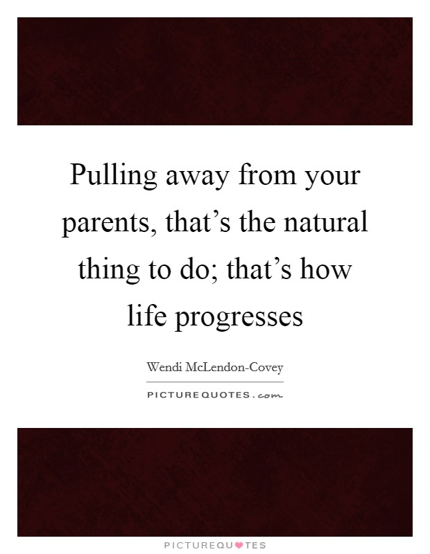 Pulling away from your parents, that's the natural thing to do; that's how life progresses Picture Quote #1