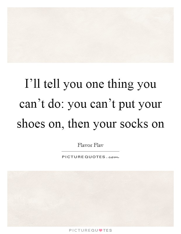 I'll tell you one thing you can't do: you can't put your shoes on, then your socks on Picture Quote #1