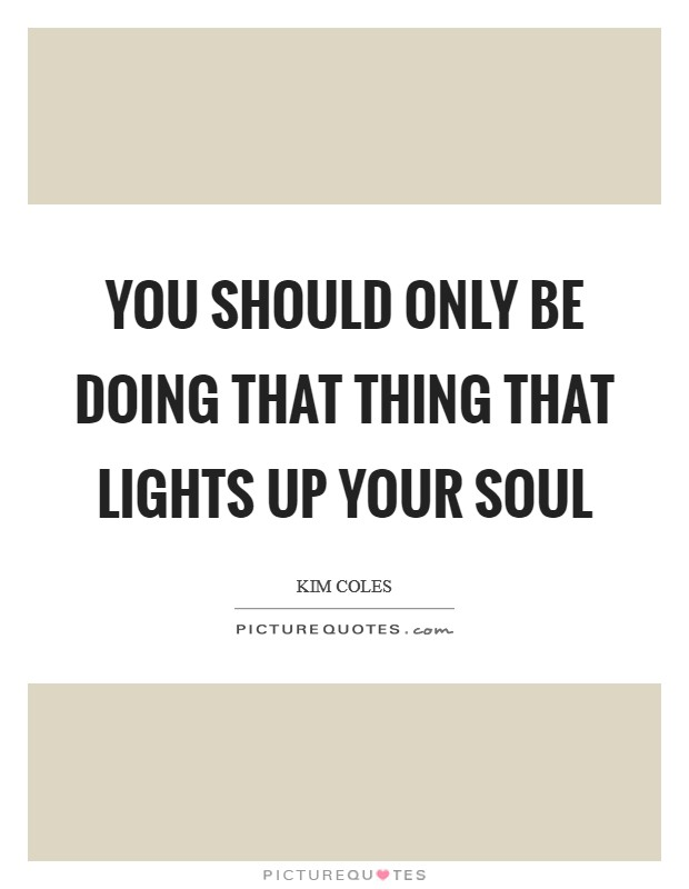 You should only be doing that thing that lights up your soul Picture Quote #1