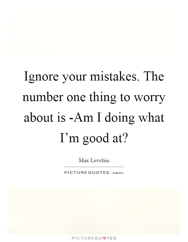 Ignore your mistakes. The number one thing to worry about is -Am I doing what I'm good at? Picture Quote #1