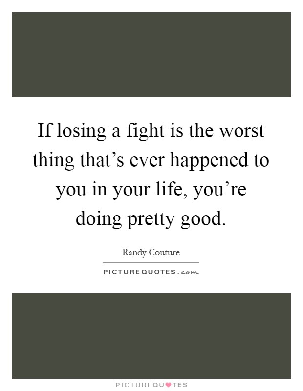 If losing a fight is the worst thing that's ever happened to you in your life, you're doing pretty good. Picture Quote #1