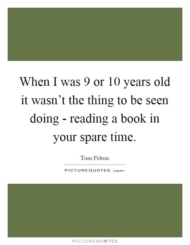 When I was 9 or 10 years old it wasn't the thing to be seen doing - reading a book in your spare time Picture Quote #1