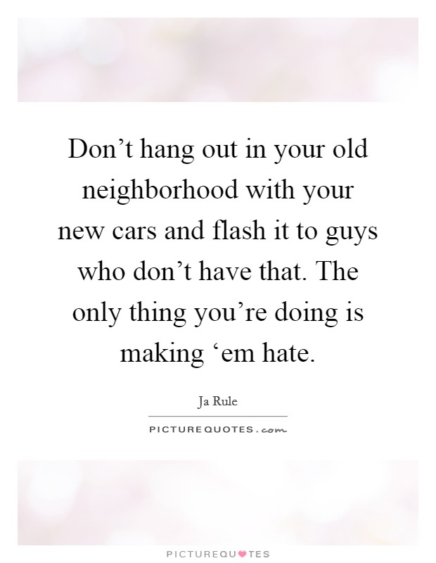 Don't hang out in your old neighborhood with your new cars and flash it to guys who don't have that. The only thing you're doing is making 'em hate Picture Quote #1