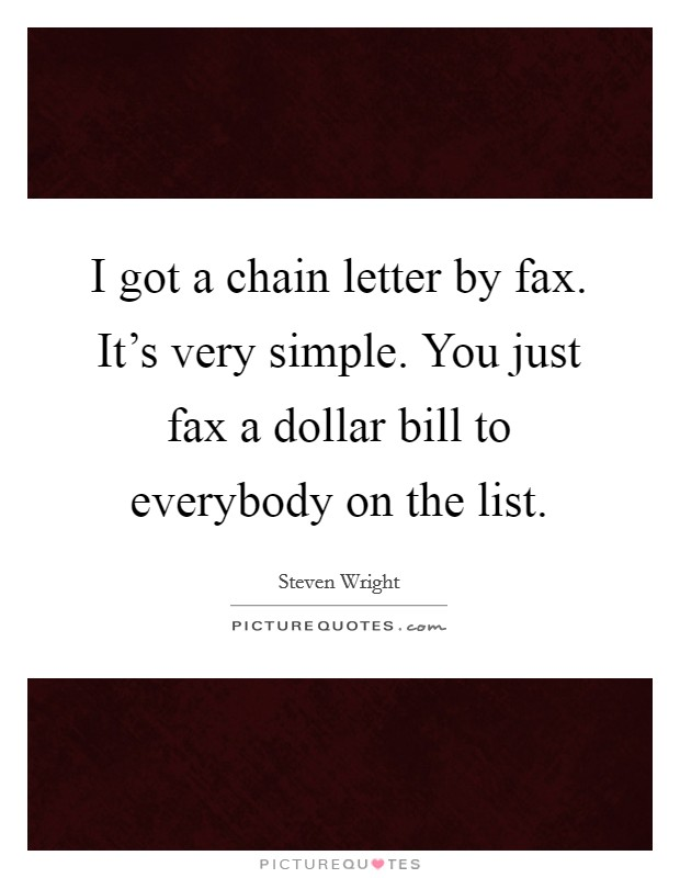 I got a chain letter by fax. It's very simple. You just fax a dollar bill to everybody on the list Picture Quote #1