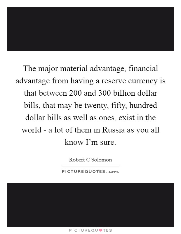 The major material advantage, financial advantage from having a reserve currency is that between 200 and 300 billion dollar bills, that may be twenty, fifty, hundred dollar bills as well as ones, exist in the world - a lot of them in Russia as you all know I'm sure Picture Quote #1
