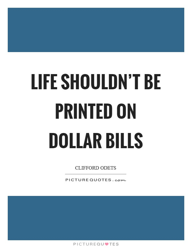 Life shouldn't be printed on dollar bills Picture Quote #1