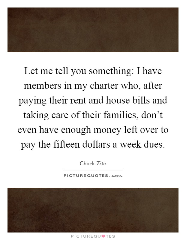 Let me tell you something: I have members in my charter who, after paying their rent and house bills and taking care of their families, don't even have enough money left over to pay the fifteen dollars a week dues Picture Quote #1