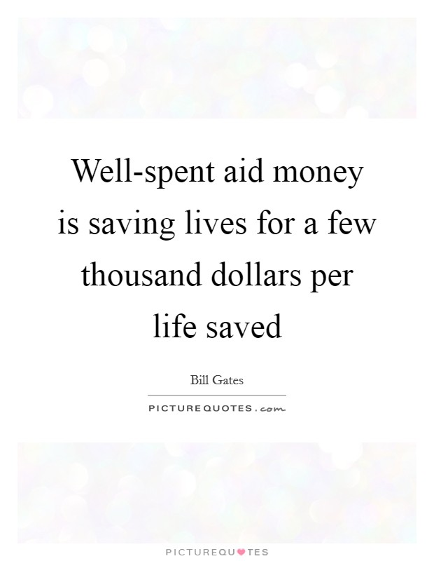 Well-spent aid money is saving lives for a few thousand dollars per life saved Picture Quote #1