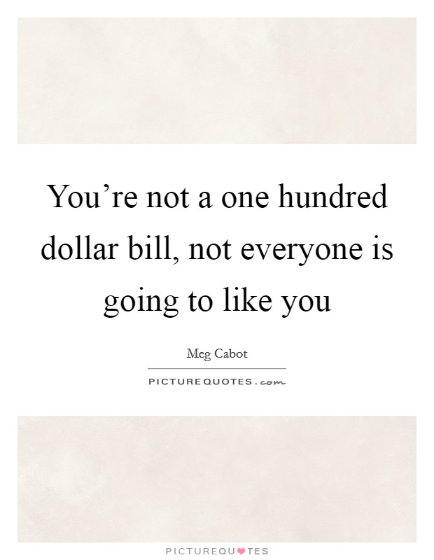 You're not a one hundred dollar bill, not everyone is going to like you Picture Quote #1