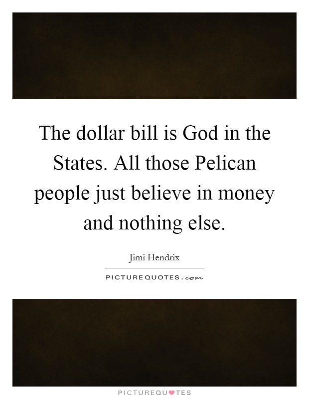 The dollar bill is God in the States. All those Pelican people just believe in money and nothing else Picture Quote #1