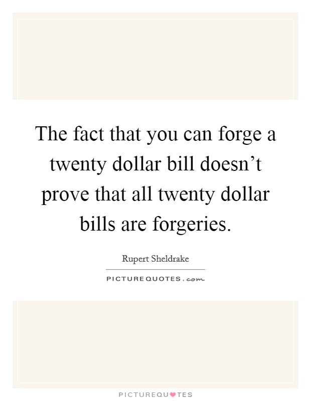 The fact that you can forge a twenty dollar bill doesn't prove that all twenty dollar bills are forgeries Picture Quote #1