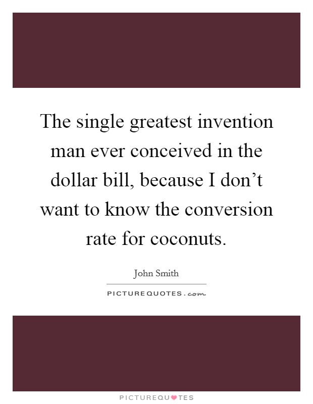 The single greatest invention man ever conceived in the dollar bill, because I don't want to know the conversion rate for coconuts Picture Quote #1