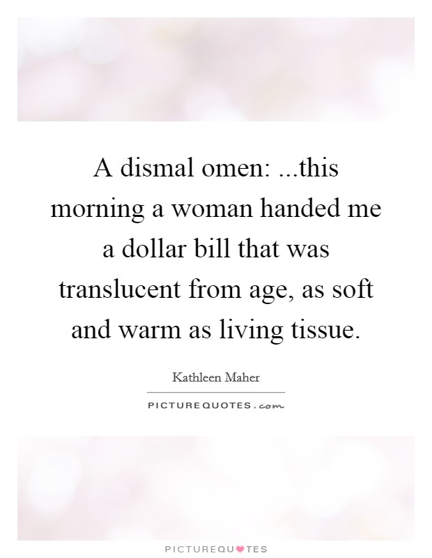 A dismal omen: ...this morning a woman handed me a dollar bill that was translucent from age, as soft and warm as living tissue. Picture Quote #1