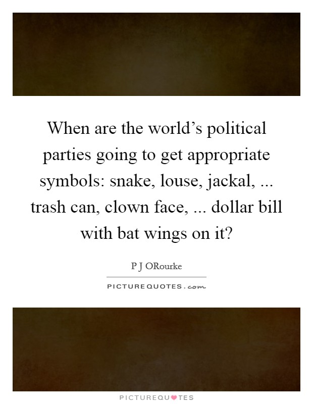 When are the world's political parties going to get appropriate symbols: snake, louse, jackal, ... trash can, clown face, ... dollar bill with bat wings on it? Picture Quote #1