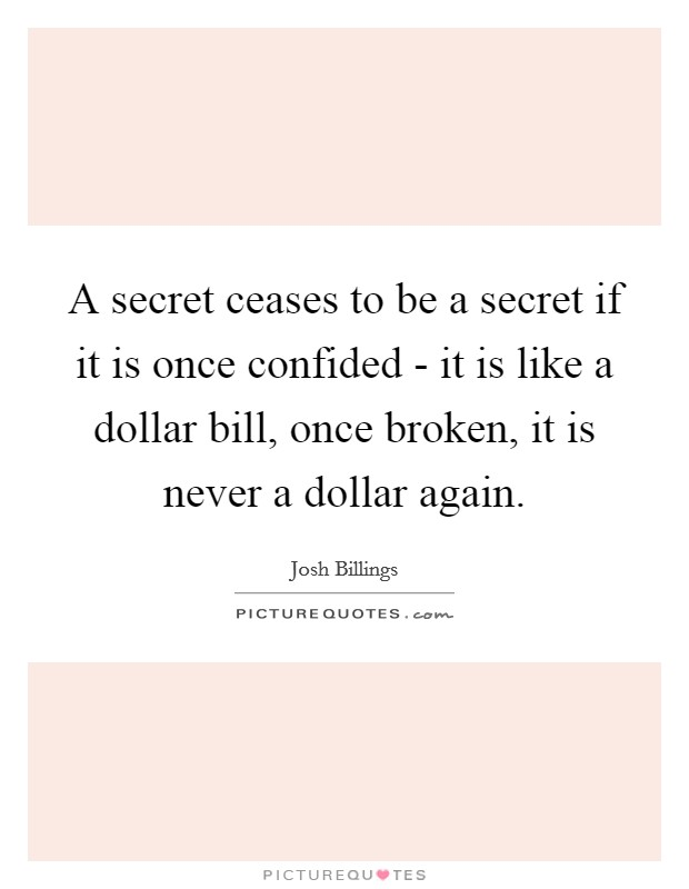 A secret ceases to be a secret if it is once confided - it is like a dollar bill, once broken, it is never a dollar again Picture Quote #1