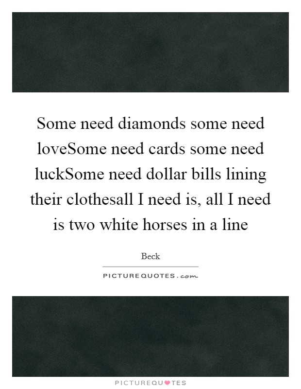 Some need diamonds some need loveSome need cards some need luckSome need dollar bills lining their clothesall I need is, all I need is two white horses in a line Picture Quote #1