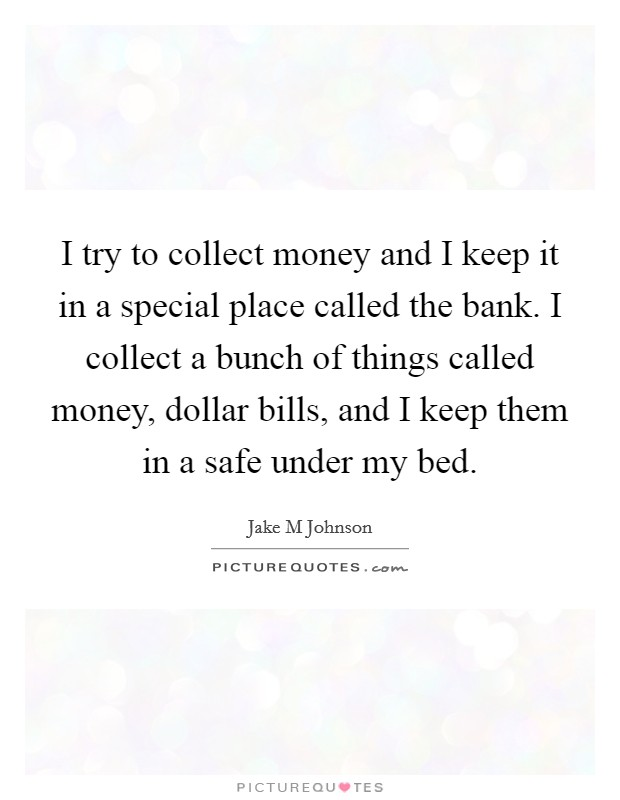 I try to collect money and I keep it in a special place called the bank. I collect a bunch of things called money, dollar bills, and I keep them in a safe under my bed. Picture Quote #1