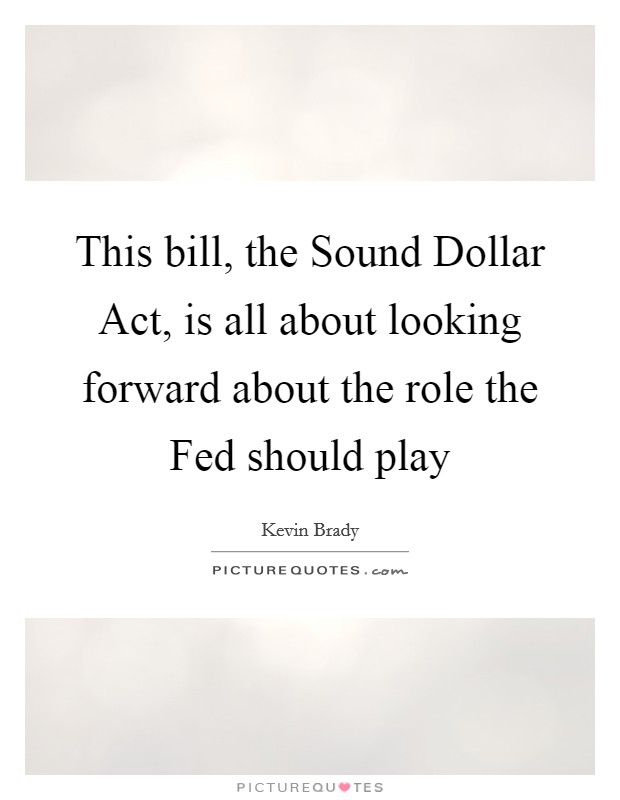 This bill, the Sound Dollar Act, is all about looking forward about the role the Fed should play Picture Quote #1