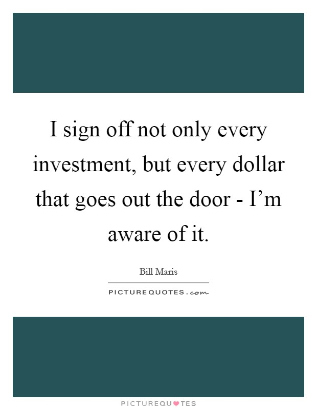 I sign off not only every investment, but every dollar that goes out the door - I'm aware of it Picture Quote #1