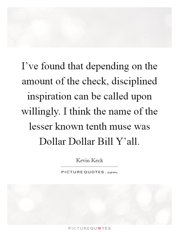 I've found that depending on the amount of the check, disciplined inspiration can be called upon willingly. I think the name of the lesser known tenth muse was Dollar Dollar Bill Y'all Picture Quote #1